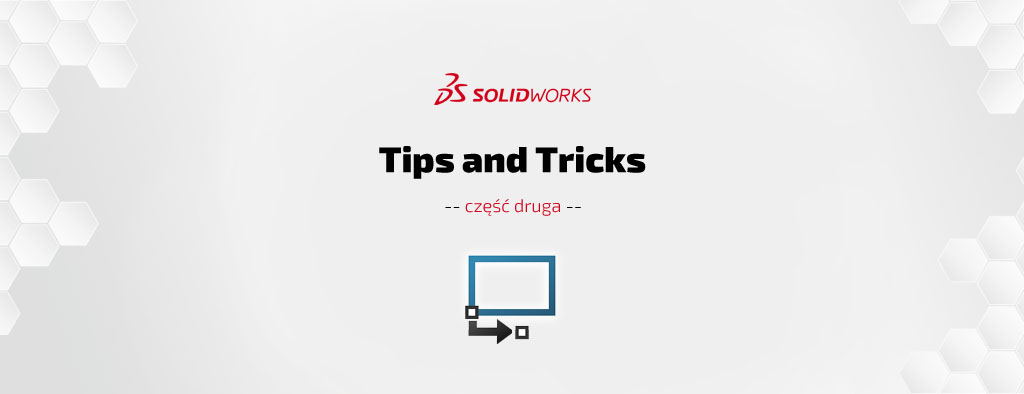 SOLIDWORKS Tips & Tricks cz. II – porady i wskazówki
